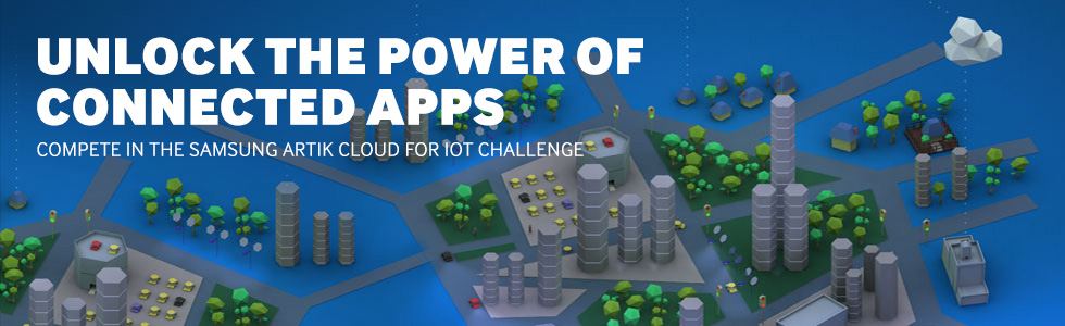UNLOCK THE POWER OF CONNECTED APPS COMPETE IN THE SAMSUNG ARTIK CLOUD FOR IOT CHALLENGE